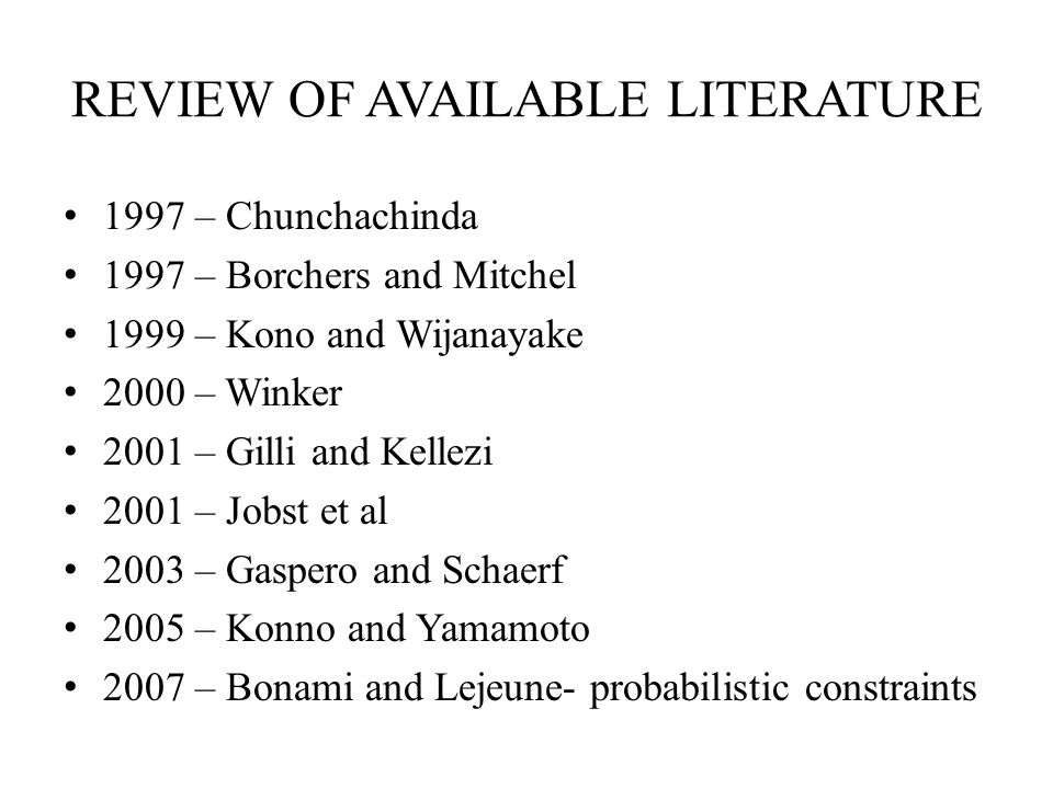 REVIEW OF AVAILABLE LITERATURE 1997 – Chunchachinda 1997 – Borchers and Mitchel 1999 – Kono and Wijanayake 2000 – Winker 2001 – Gilli and Kellezi 2001 – Jobst et al 2003 – Gaspero and Schaerf 2005 – Konno and Yamamoto 2007 – Bonami and Lejeune- probabilistic constraints