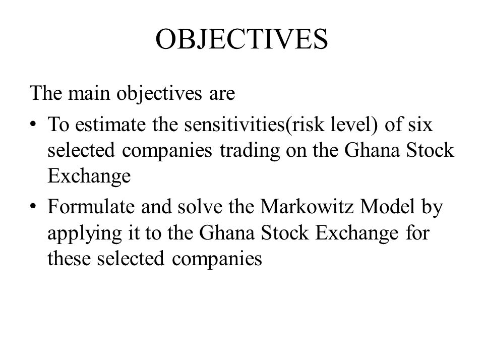 OBJECTIVES The main objectives are To estimate the sensitivities(risk level) of six selected companies trading on the Ghana Stock Exchange Formulate and solve the Markowitz Model by applying it to the Ghana Stock Exchange for these selected companies