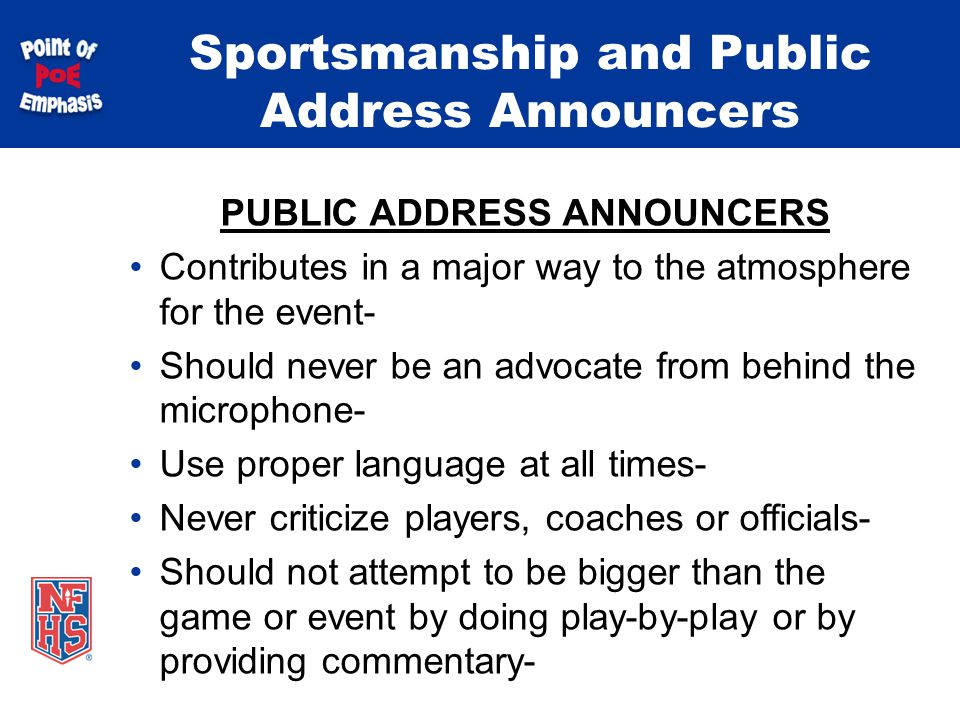 Sportsmanship and Public Address Announcers PUBLIC ADDRESS ANNOUNCERS Contributes in a major way to the atmosphere for the event- Should never be an advocate from behind the microphone- Use proper language at all times- Never criticize players, coaches or officials- Should not attempt to be bigger than the game or event by doing play-by-play or by providing commentary-