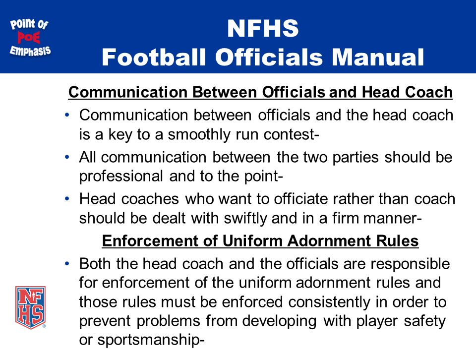 NFHS Football Officials Manual Communication Between Officials and Head Coach Communication between officials and the head coach is a key to a smoothly run contest- All communication between the two parties should be professional and to the point- Head coaches who want to officiate rather than coach should be dealt with swiftly and in a firm manner- Enforcement of Uniform Adornment Rules Both the head coach and the officials are responsible for enforcement of the uniform adornment rules and those rules must be enforced consistently in order to prevent problems from developing with player safety or sportsmanship-