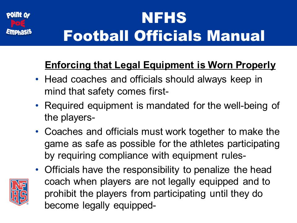 NFHS Football Officials Manual Enforcing that Legal Equipment is Worn Properly Head coaches and officials should always keep in mind that safety comes first- Required equipment is mandated for the well-being of the players- Coaches and officials must work together to make the game as safe as possible for the athletes participating by requiring compliance with equipment rules- Officials have the responsibility to penalize the head coach when players are not legally equipped and to prohibit the players from participating until they do become legally equipped-