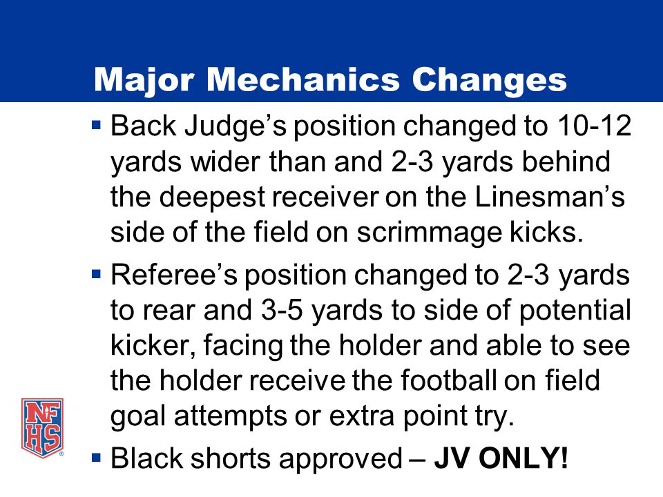 Major Mechanics Changes Back Judges position changed to 10-12 yards wider than and 2-3 yards behind the deepest receiver on the Linesmans side of the field on scrimmage kicks.
