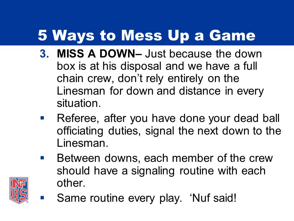 5 Ways to Mess Up a Game 3.MISS A DOWN– Just because the down box is at his disposal and we have a full chain crew, dont rely entirely on the Linesman for down and distance in every situation.