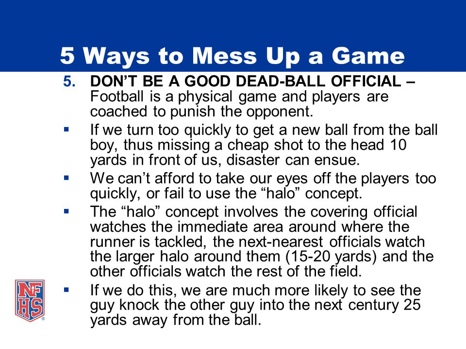 5 Ways to Mess Up a Game 5.DONT BE A GOOD DEAD-BALL OFFICIAL – Football is a physical game and players are coached to punish the opponent.