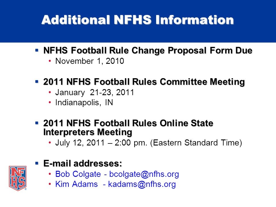 Additional NFHS Information NFHS Football Rule Change Proposal Form Due NFHS Football Rule Change Proposal Form Due November 1, 2010 2011 NFHS Football Rules Committee Meeting 2011 NFHS Football Rules Committee Meeting January 21-23, 2011 Indianapolis, IN 2011 NFHS Football Rules Online State Interpreters Meeting 2011 NFHS Football Rules Online State Interpreters Meeting July 12, 2011 – 2:00 pm.
