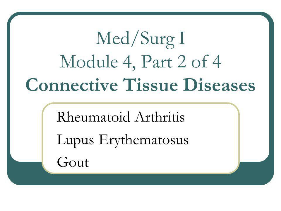 Med/Surg I Module 4, Part 2 of 4 Connective Tissue Diseases Rheumatoid Arthritis Lupus Erythematosus Gout