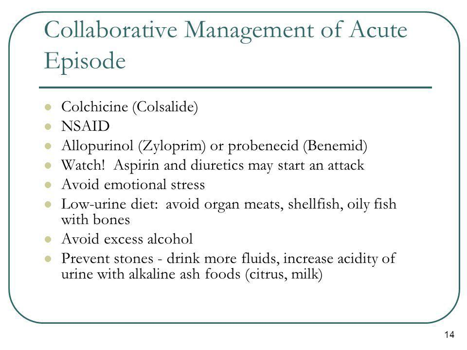 14 Collaborative Management of Acute Episode Colchicine (Colsalide) NSAID Allopurinol (Zyloprim) or probenecid (Benemid) Watch.