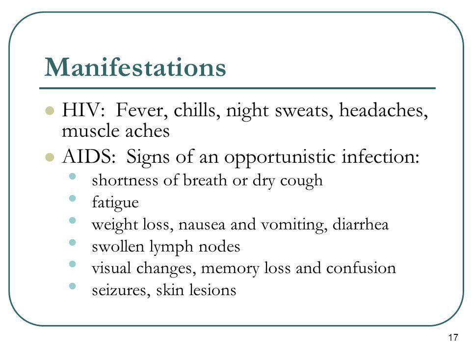 17 Manifestations HIV: Fever, chills, night sweats, headaches, muscle aches AIDS: Signs of an opportunistic infection: shortness of breath or dry coug