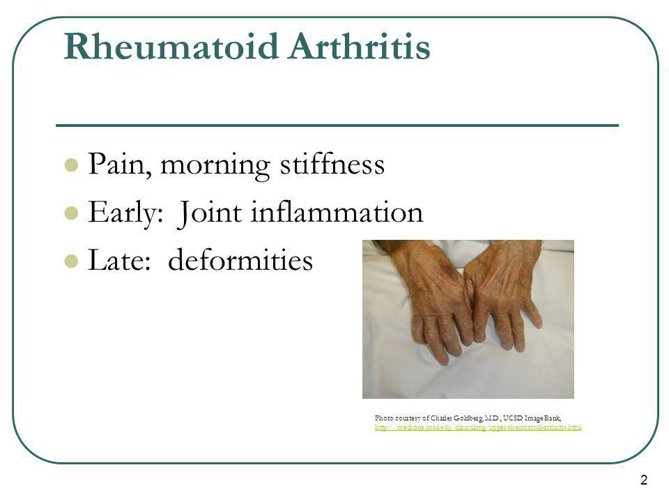2 Rheumatoid Arthritis Pain, morning stiffness Early: Joint inflammation Late: deformities Photo courtesy of Charles Goldberg, M.D., UCSD Image Bank,