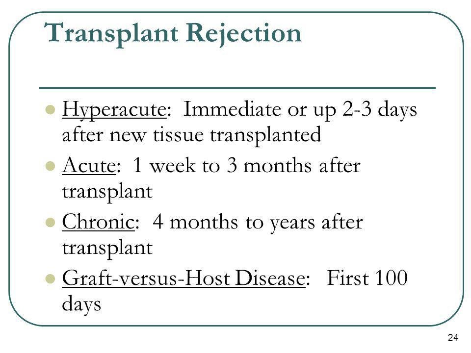 24 Transplant Rejection Hyperacute: Immediate or up 2-3 days after new tissue transplanted Acute: 1 week to 3 months after transplant Chronic: 4 month