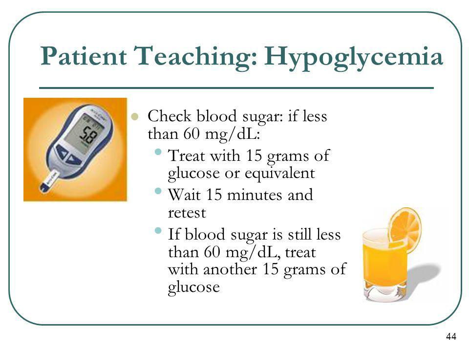 44 Patient Teaching: Hypoglycemia Check blood sugar: if less than 60 mg/dL: Treat with 15 grams of glucose or equivalent Wait 15 minutes and retest If
