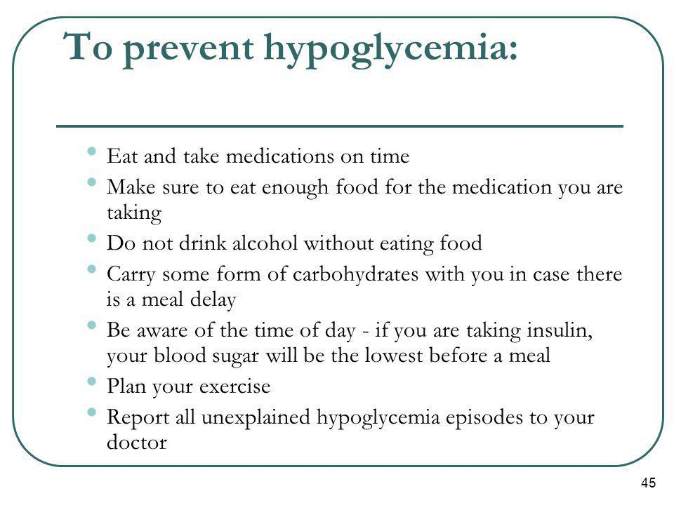 45 To prevent hypoglycemia: Eat and take medications on time Make sure to eat enough food for the medication you are taking Do not drink alcohol witho