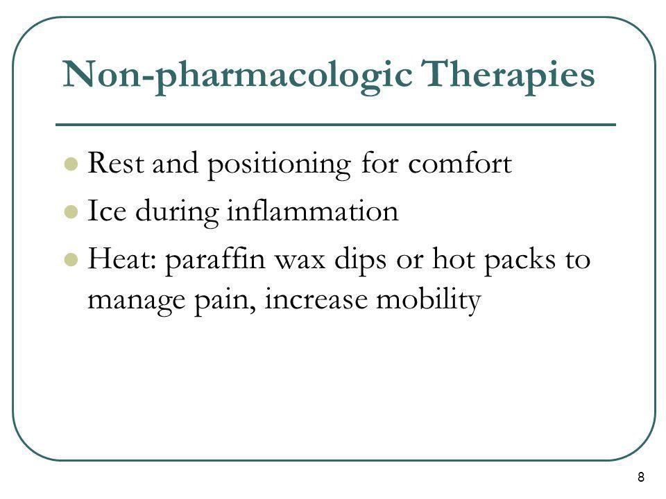 8 Non-pharmacologic Therapies Rest and positioning for comfort Ice during inflammation Heat: paraffin wax dips or hot packs to manage pain, increase m