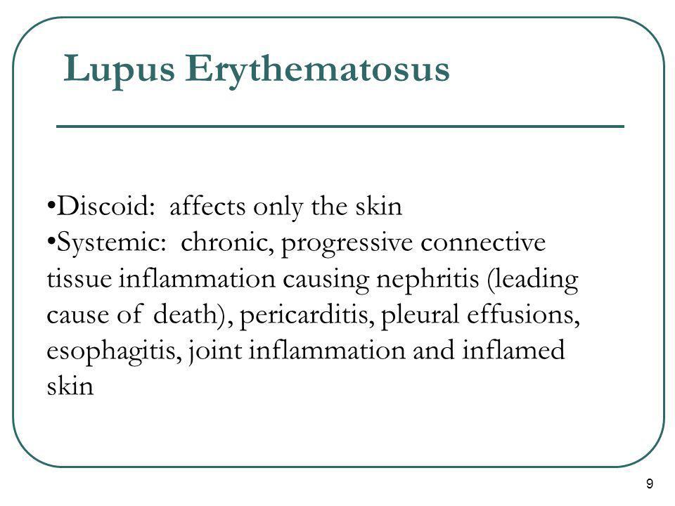 9 Lupus Erythematosus Discoid: affects only the skin Systemic: chronic, progressive connective tissue inflammation causing nephritis (leading cause of