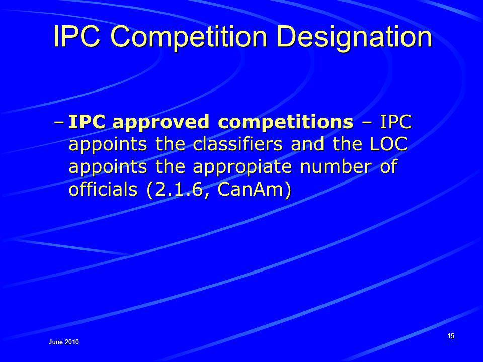 June 2010 IPC Competition Designation –IPC approved competitions – IPC appoints the classifiers and the LOC appoints the appropiate number of officials (2.1.6, CanAm) 15