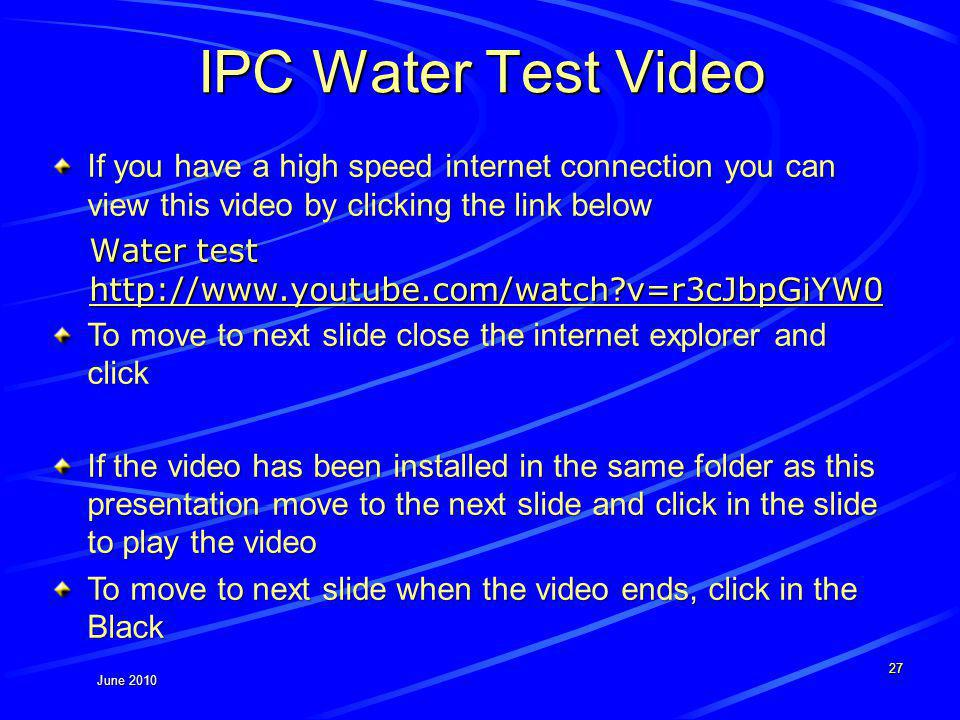 June 2010 IPC Water Test Video If you have a high speed internet connection you can view this video by clicking the link below Water test http://www.youtube.com/watch?v=r3cJbpGiYW0 http://www.youtube.com/watch?v=r3cJbpGiYW0 To move to next slide close the internet explorer and click If the video has been installed in the same folder as this presentation move to the next slide and click in the slide to play the video To move to next slide when the video ends, click in the Black 27