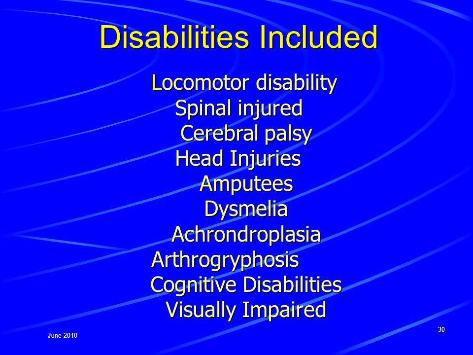 June 2010 30 Disabilities Included Locomotor disability Spinal injured Cerebral palsy Head Injuries AmputeesDysmeliaAchrondroplasiaArthrogryphosis Cognitive Disabilities Visually Impaired