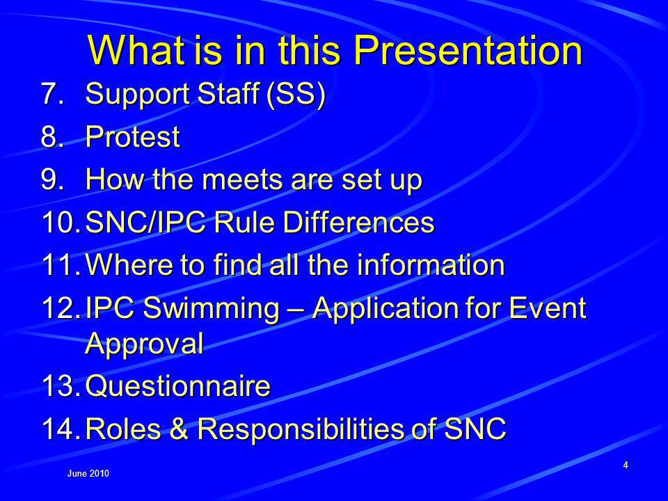 June 2010 What is in this Presentation 7.Support Staff (SS) 8.Protest 9.How the meets are set up 10.SNC/IPC Rule Differences 11.Where to find all the information 12.IPC Swimming – Application for Event Approval 13.Questionnaire 14.Roles & Responsibilities of SNC 4