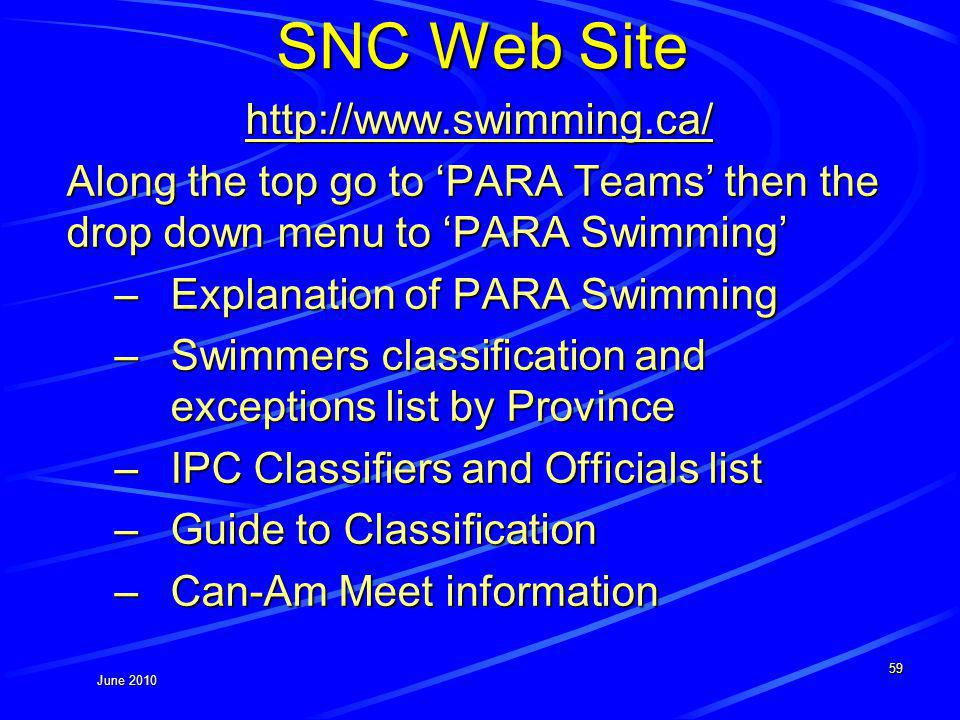 June 2010 SNC Web Site http://www.swimming.ca/ Along the top go to PARA Teams then the drop down menu to PARA Swimming –Explanation of PARA Swimming –Swimmers classification and exceptions list by Province –IPC Classifiers and Officials list –Guide to Classification –Can-Am Meet information 59