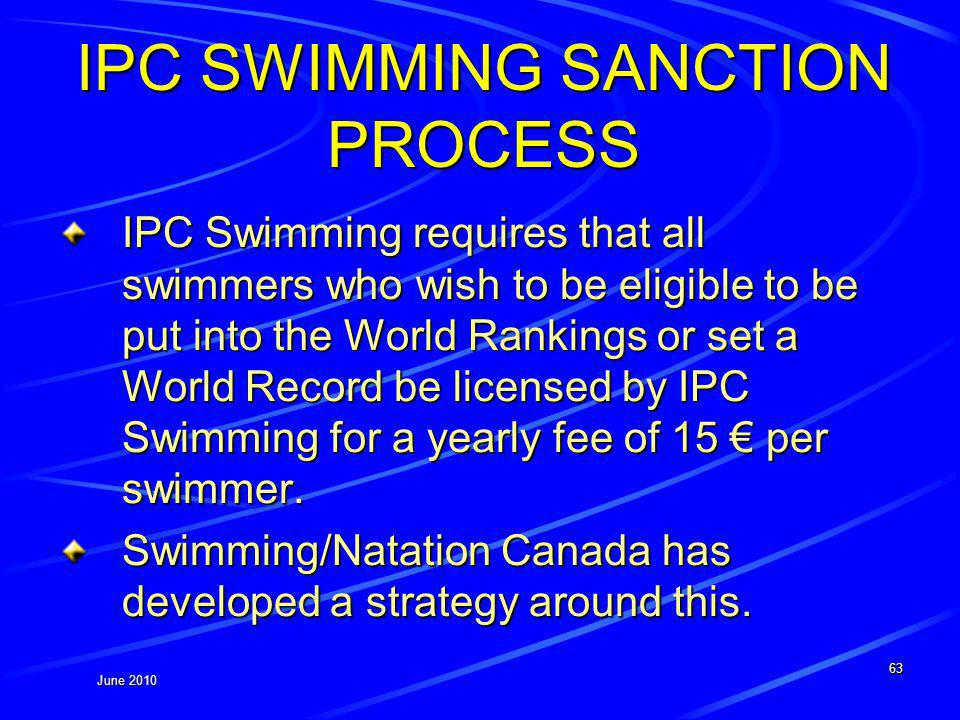 June 2010 IPC SWIMMING SANCTION PROCESS IPC Swimming requires that all swimmers who wish to be eligible to be put into the World Rankings or set a World Record be licensed by IPC Swimming for a yearly fee of 15 per swimmer.
