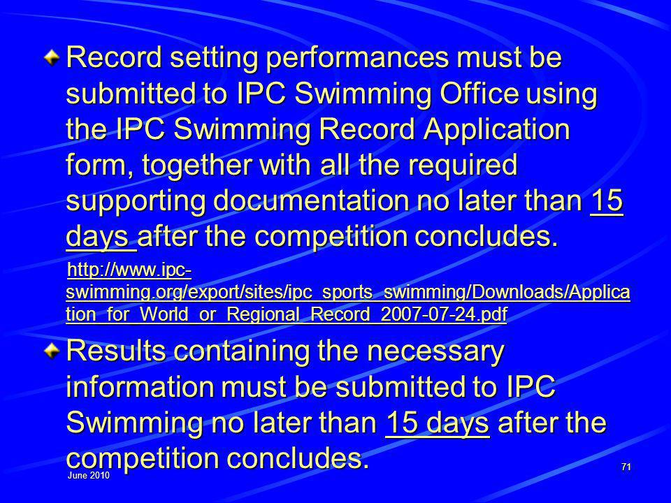 June 2010 Record setting performances must be submitted to IPC Swimming Office using the IPC Swimming Record Application form, together with all the required supporting documentation no later than 15 days after the competition concludes.