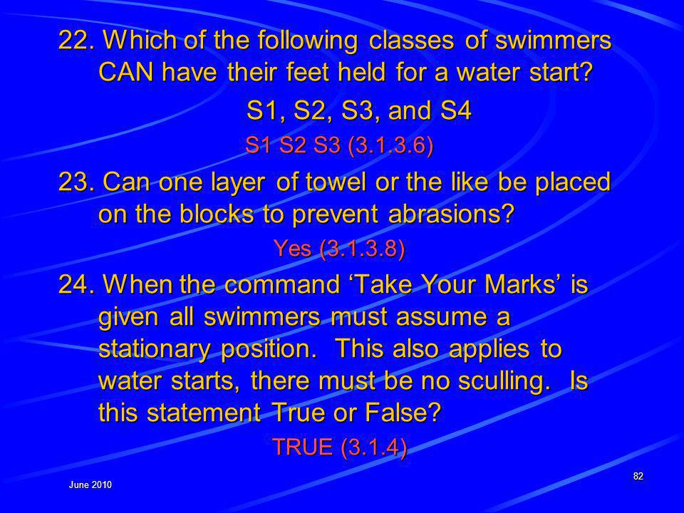 June 2010 22. Which of the following classes of swimmers CAN have their feet held for a water start? S1, S2, S3, and S4 S1 S2 S3 (3.1.3.6) 23. Can one