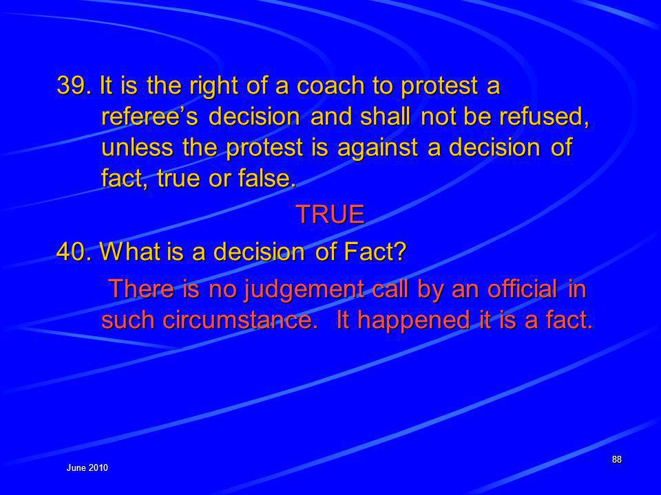 June 2010 39. It is the right of a coach to protest a referees decision and shall not be refused, unless the protest is against a decision of fact, tr