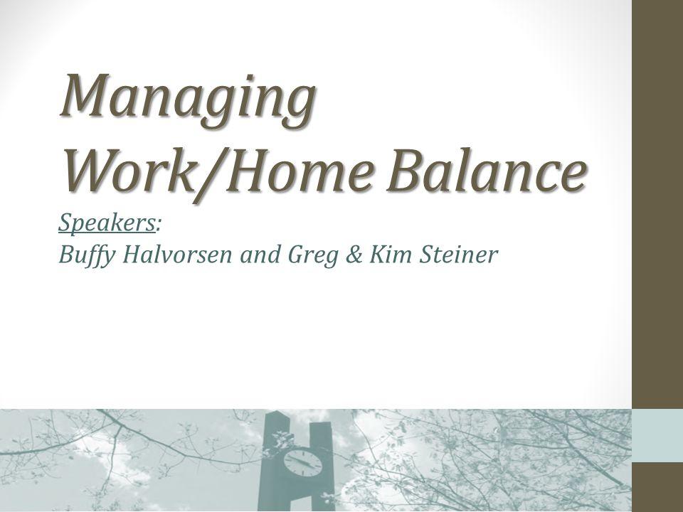Managing Work/Home Balance Managing Work/Home Balance Speakers: Buffy Halvorsen and Greg & Kim Steiner