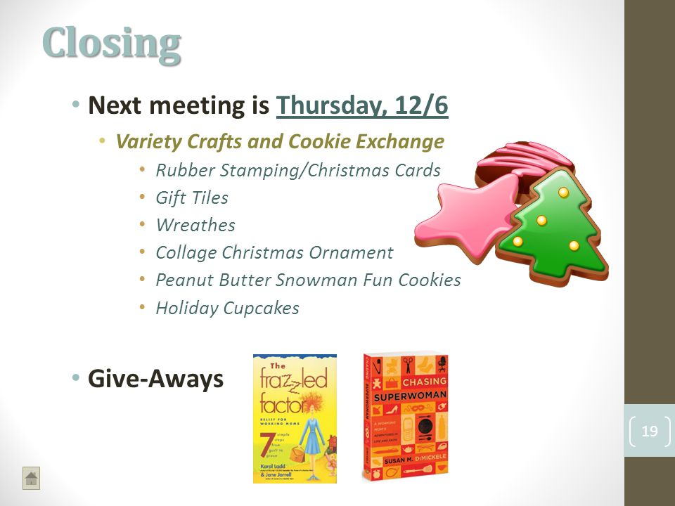 Next meeting is Thursday, 12/6 Variety Crafts and Cookie Exchange Rubber Stamping/Christmas Cards Gift Tiles Wreathes Collage Christmas Ornament Peanut Butter Snowman Fun Cookies Holiday Cupcakes Give-Aways Closing 19