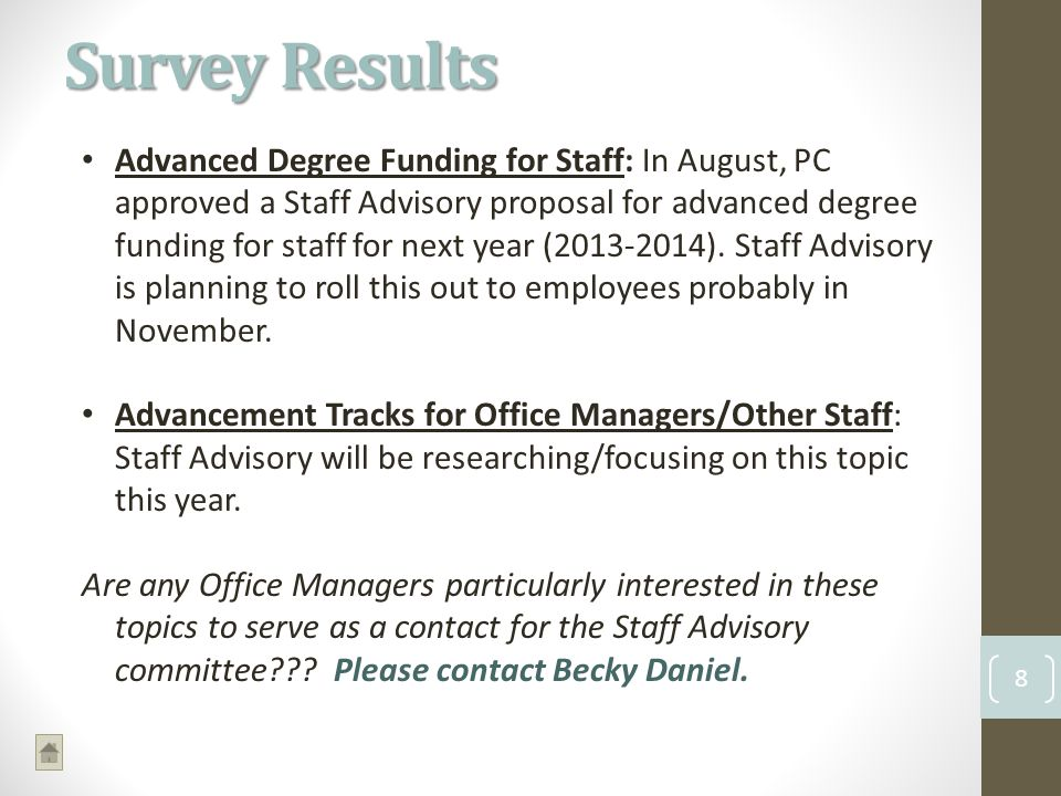 Survey Results 8 Advanced Degree Funding for Staff: In August, PC approved a Staff Advisory proposal for advanced degree funding for staff for next year (2013-2014).
