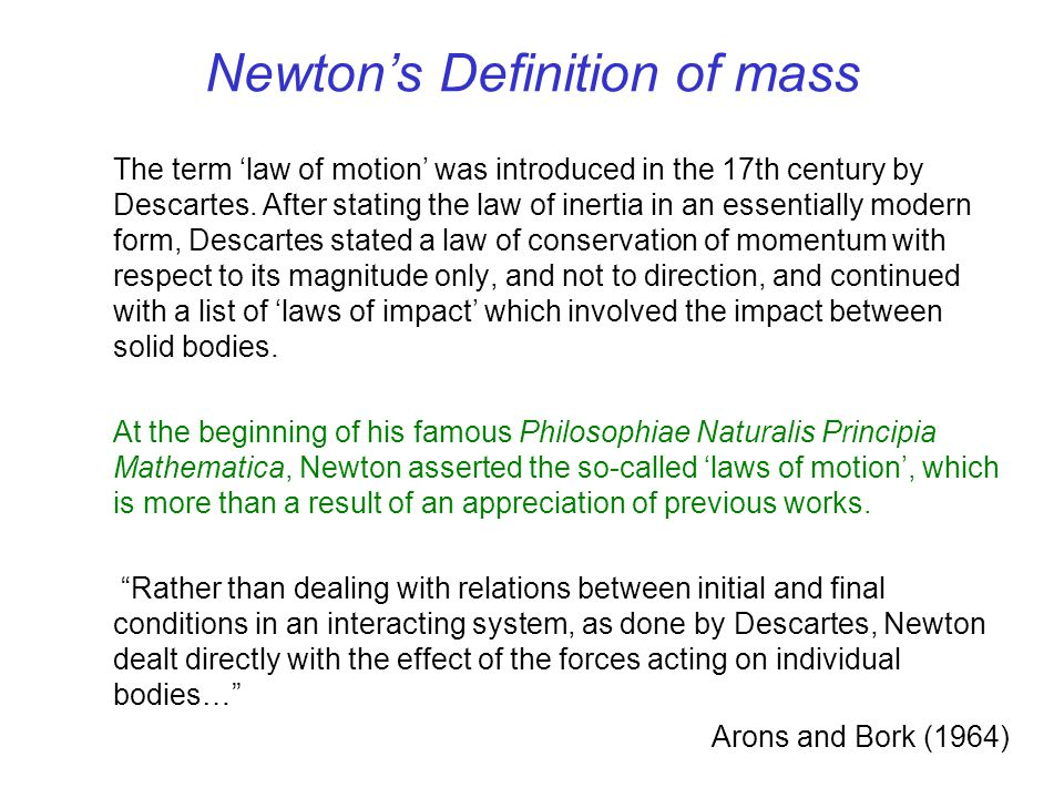 Newtons Definition of mass The term law of motion was introduced in the 17th century by Descartes. After stating the law of inertia in an essentially