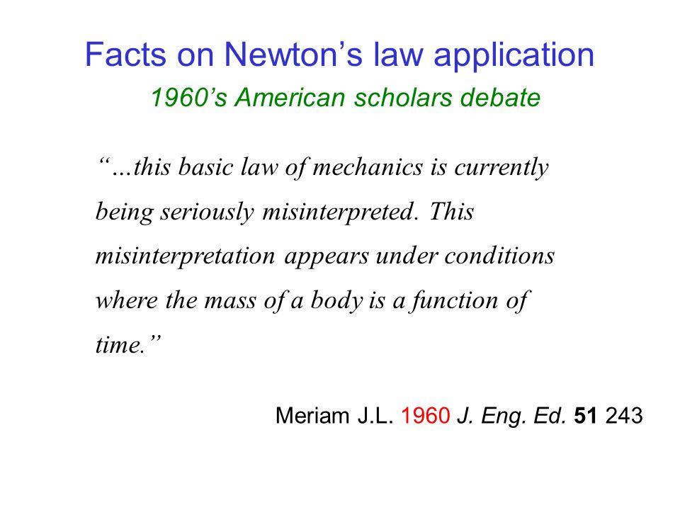 Facts on Newtons law application 1960s American scholars debate There exists considerable confusion and disagreement among professional physicists concerning the correct classical equations of motion for systems of changing mass… Tiersten M.S.