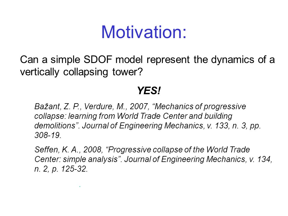 Motivation: Can a simple SDOF model represent the dynamics of a vertically collapsing tower? YES! Bažant, Z. P., Verdure, M., 2007, Mechanics of progr