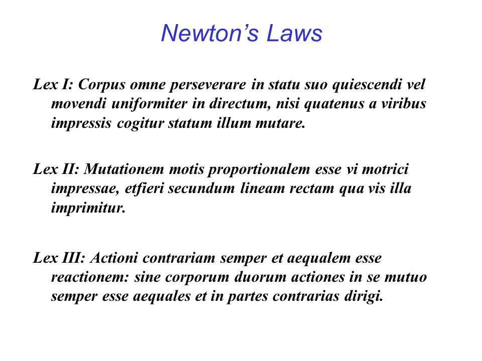 Law I – Every body perseveres in its state of rest or of uniform motion in a right line, unless it is compelled to change that state by forces impressed thereon; Law II - The alteration of [the quantity] of motion is ever proportional to the motive force impressed; and is made in the direction of the right line in which that force is impressed; Law III - To every action there is always opposed an equal reaction – or the mutual actions of the two bodies upon each other are always equal, and directed to contrary parts; Dugas, page 206.