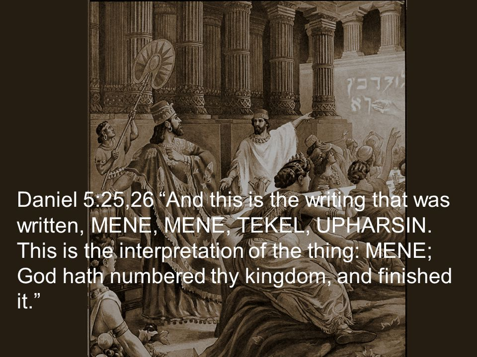 Daniel 5:25,26 And this is the writing that was written, MENE, MENE, TEKEL, UPHARSIN. This is the interpretation of the thing: MENE; God hath numbered