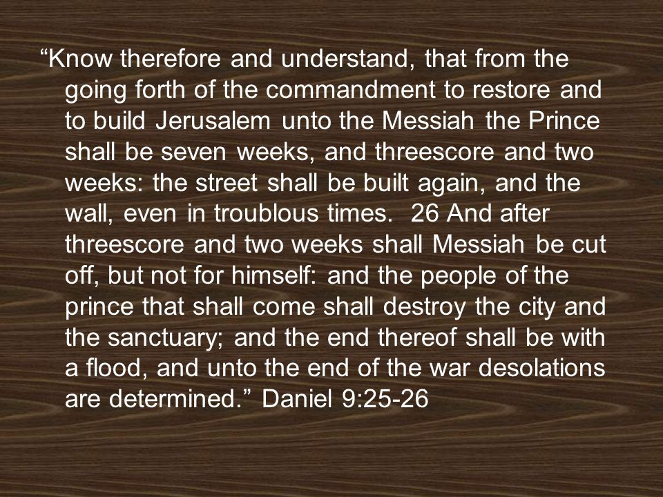 Know therefore and understand, that from the going forth of the commandment to restore and to build Jerusalem unto the Messiah the Prince shall be sev