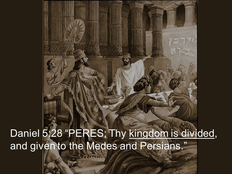 Daniel 5:28 PERES; Thy kingdom is divided, and given to the Medes and Persians.