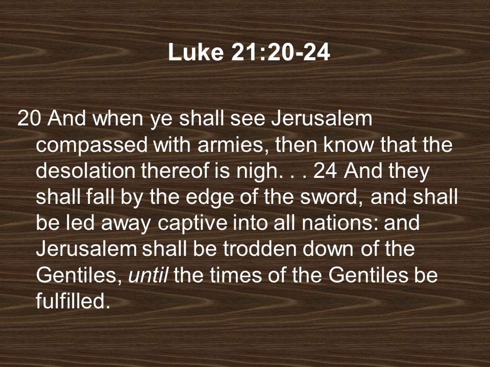 20 And when ye shall see Jerusalem compassed with armies, then know that the desolation thereof is nigh... 24 And they shall fall by the edge of the s