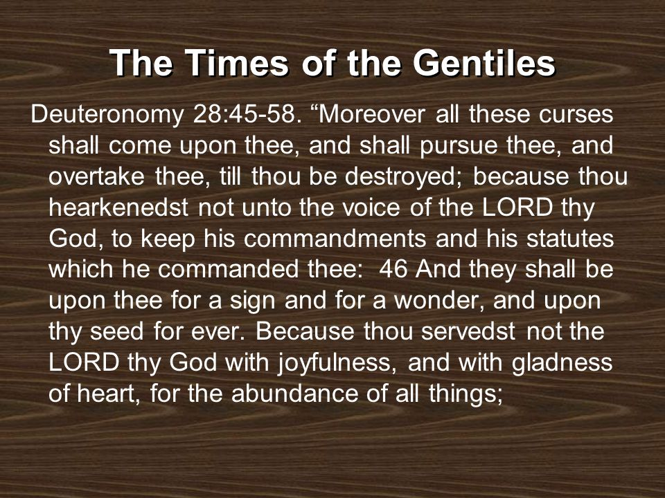 The Times of the Gentiles Deuteronomy 28:45-58. Moreover all these curses shall come upon thee, and shall pursue thee, and overtake thee, till thou be