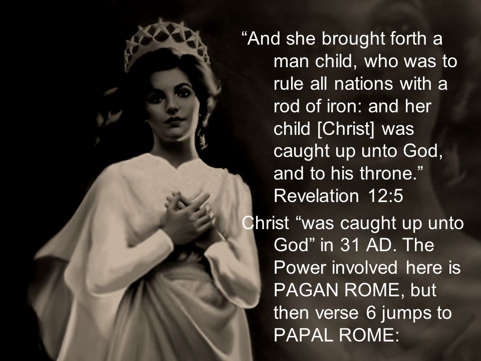 And she brought forth a man child, who was to rule all nations with a rod of iron: and her child [Christ] was caught up unto God, and to his throne. R