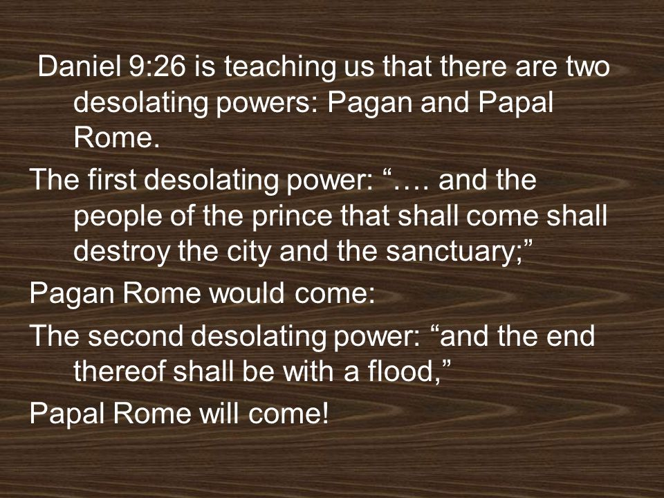 Daniel 9:26 is teaching us that there are two desolating powers: Pagan and Papal Rome. The first desolating power: …. and the people of the prince tha