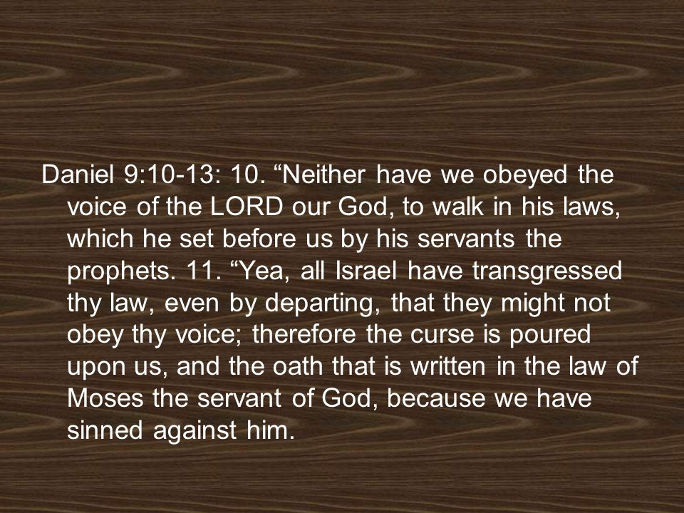 Daniel 9:10-13: 10. Neither have we obeyed the voice of the LORD our God, to walk in his laws, which he set before us by his servants the prophets. 11