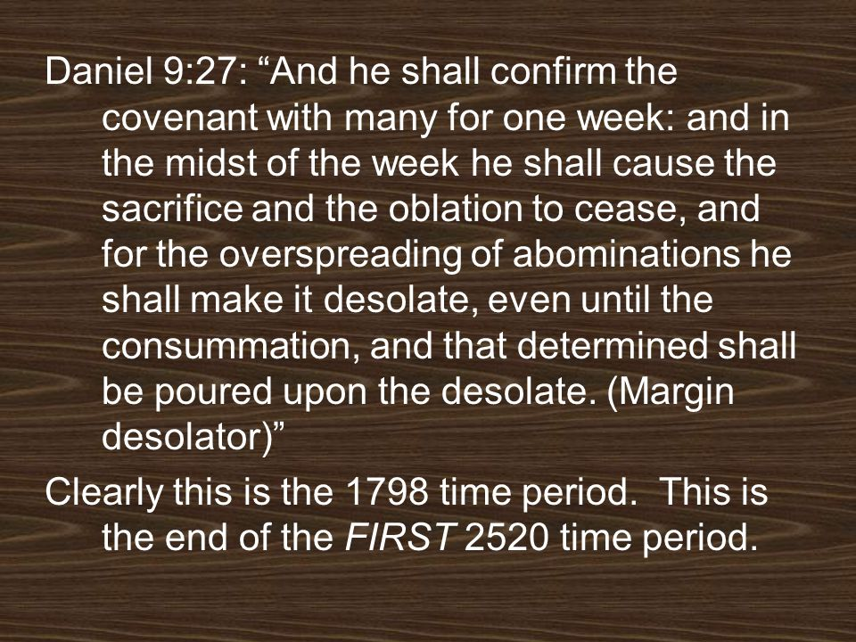 Daniel 9:27: And he shall confirm the covenant with many for one week: and in the midst of the week he shall cause the sacrifice and the oblation to c