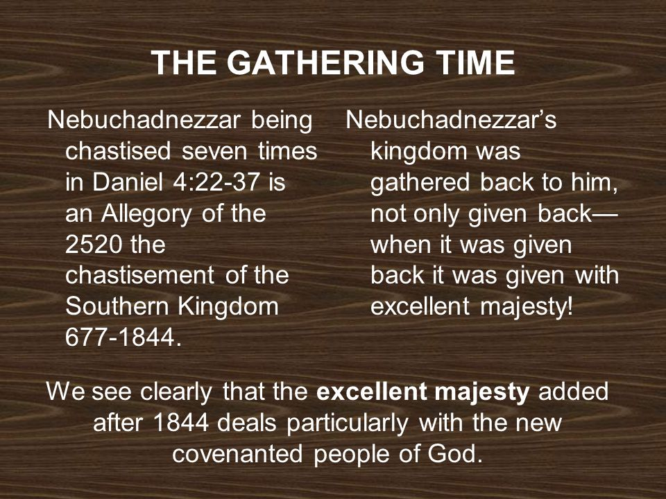 THE GATHERING TIME Nebuchadnezzar being chastised seven times in Daniel 4:22-37 is an Allegory of the 2520 the chastisement of the Southern Kingdom 67