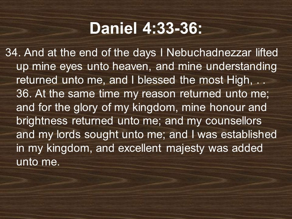 Daniel 4:33-36: 34. And at the end of the days I Nebuchadnezzar lifted up mine eyes unto heaven, and mine understanding returned unto me, and I blesse