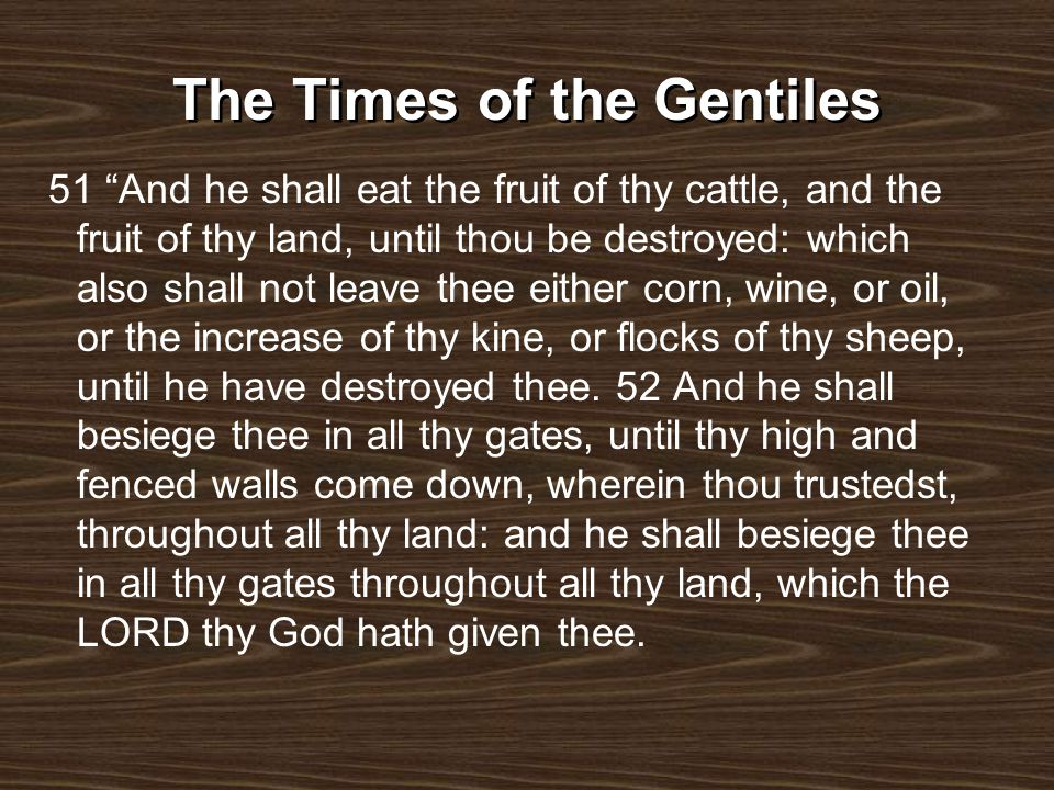 The Times of the Gentiles 53 And thou shalt eat the fruit of thine own body, the flesh of thy sons and of thy daughters, which the LORD thy God hath given thee, in the siege, and in the straitness, wherewith thine enemies shall distress thee: 54 So that the man that is tender among you, and very delicate, his eye shall be evil toward his brother, and toward the wife of his bosom, and toward the remnant of his children which he shall leave: