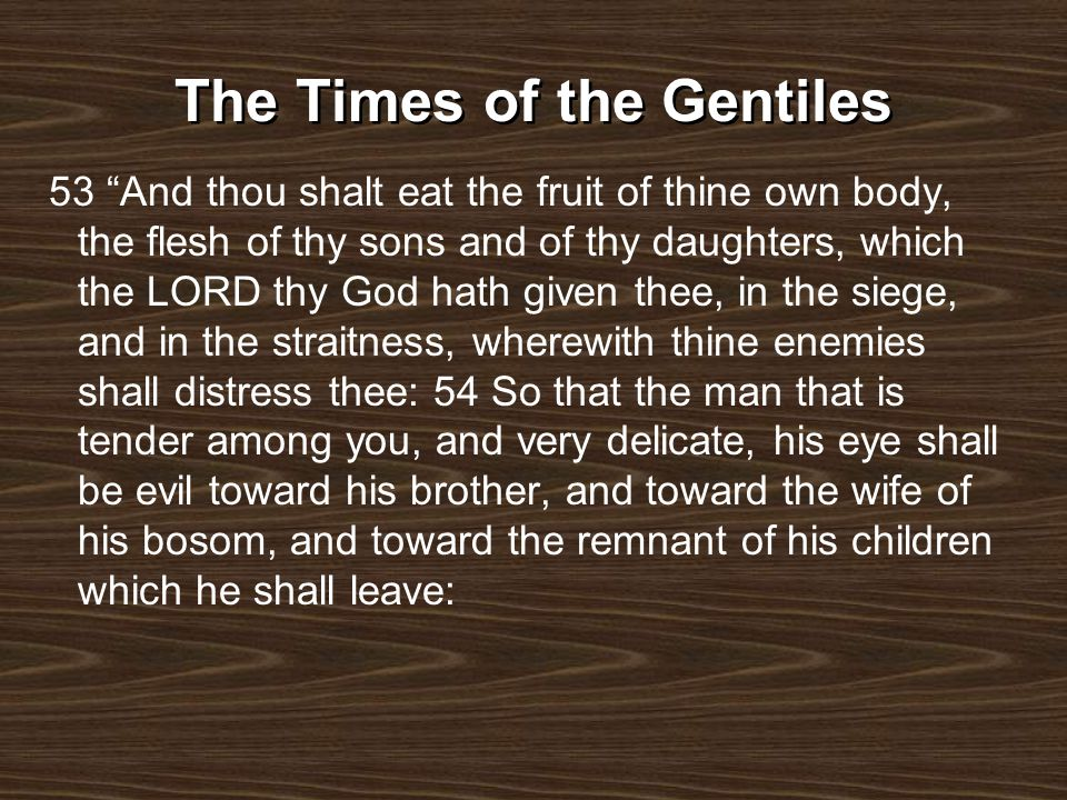 The Times of the Gentiles 53 And thou shalt eat the fruit of thine own body, the flesh of thy sons and of thy daughters, which the LORD thy God hath g