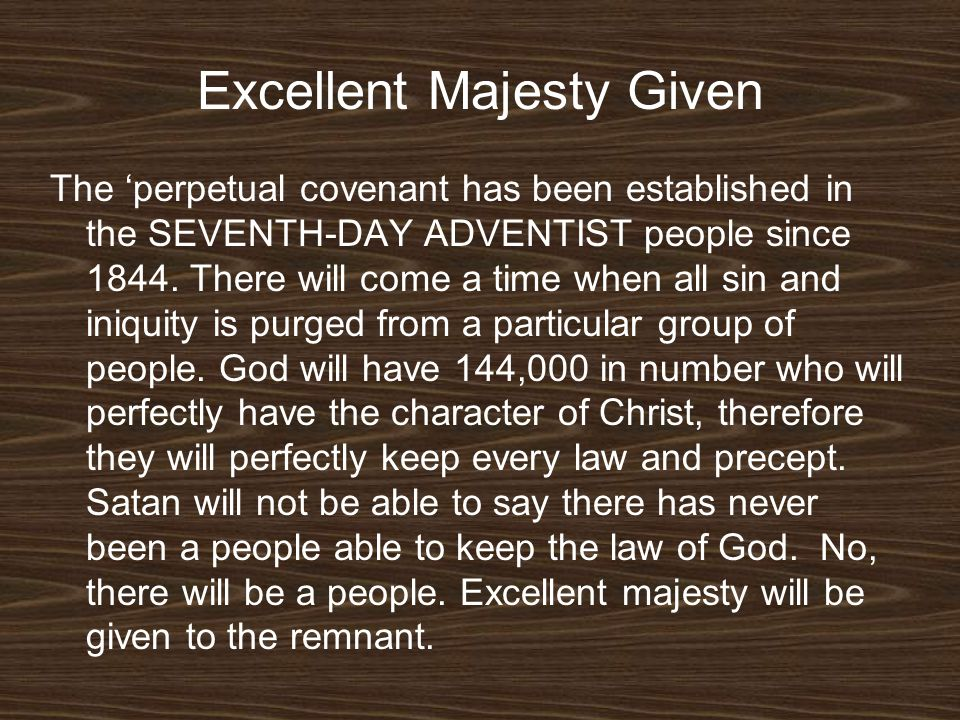 Excellent Majesty Given The perpetual covenant has been established in the SEVENTH-DAY ADVENTIST people since 1844. There will come a time when all si