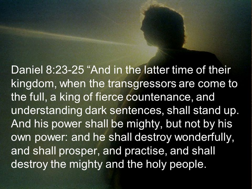 Daniel 8:23-25 And in the latter time of their kingdom, when the transgressors are come to the full, a king of fierce countenance, and understanding d