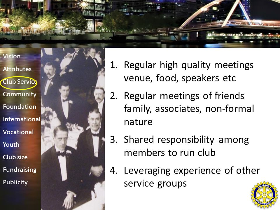 1.Regular high quality meetings venue, food, speakers etc 2.Regular meetings of friends family, associates, non-formal nature 3.Shared responsibility among members to run club 4.Leveraging experience of other service groups Vision Attributes Club Service Community Foundation International Vocational Youth Club size Fundraising Publicity